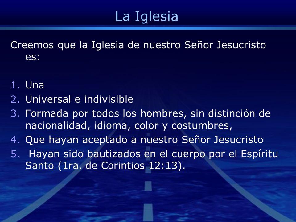 La Iglesia Creemos que la Iglesia de nuestro Señor Jesucristo es: Una