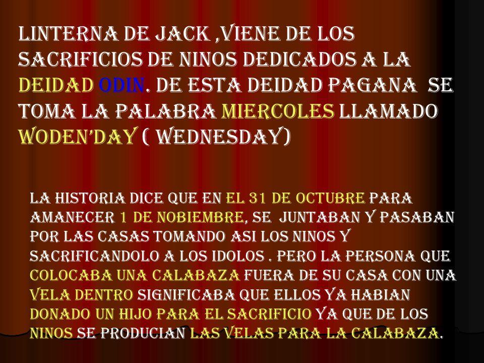 LINTERNA DE JACK ,VIENE DE LOS SACRIFICIOS DE NINOS DEDICADOS A LA DEIDAD ODIN. DE ESTA DEIDAD PAGANA SE TOMA LA PALABRA MIERCOLES LLAMADO WODEN'DAY ( WEDNESDAY)