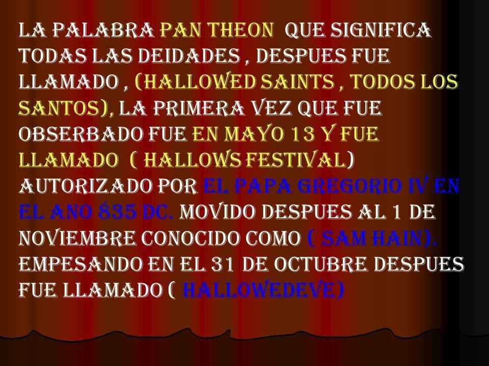 LA PALABRA PAN THEON QUE SIGNIFICA TODaS LaS deidades , DESPUES FUE LLAMADO , (HALLOWED SAINTS , TODOS LOS SANTOS), LA PRIMERA VEZ QUE FUE OBSERBADO FUE EN MAYO 13 Y FUE LLAMADO ( HALLOWS FESTIVAL) AUTORIzADO POR EL PAPA GREGORIO IV EN EL ANO 835 DC.