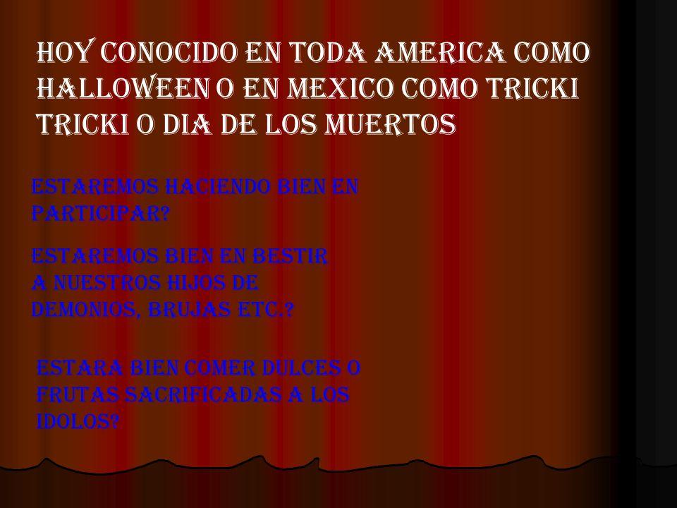 HOY CONOCIDO EN TODA AMERICA COMO HALLOWEEN O EN MEXICO COMO TRICKI TRICKI O DIA DE LOS MUERTOS