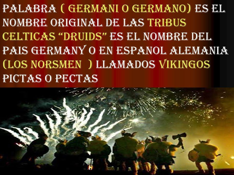PALABRA ( GERMANI O GERMANO) ES EL NOMBRE ORIGINAL DE LAS TRIBUS CELTICAS DRUIDS ES EL NOMBRE DEL PAIS GERMANY O EN ESPANOL ALEMANIA (LOS NORSMEN ) LLAMADOS VIKINGOS PICTAS O PECTAS