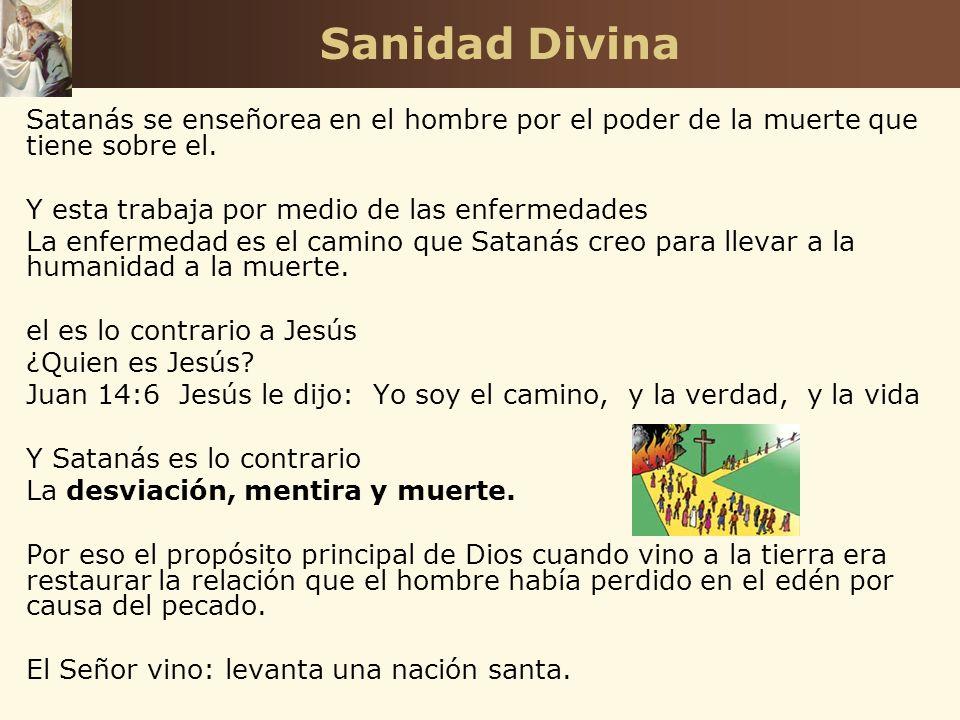 Sanidad Divina Satanás se enseñorea en el hombre por el poder de la muerte que tiene sobre el. Y esta trabaja por medio de las enfermedades.