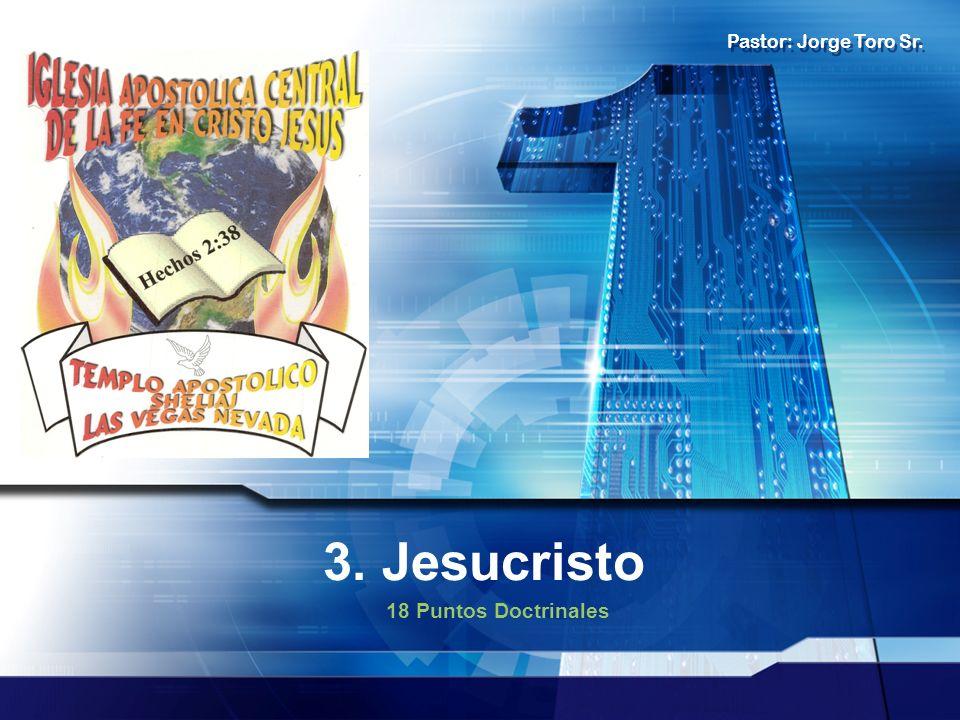 Pastor: Jorge Toro Sr. 3. Jesucristo 18 Puntos Doctrinales