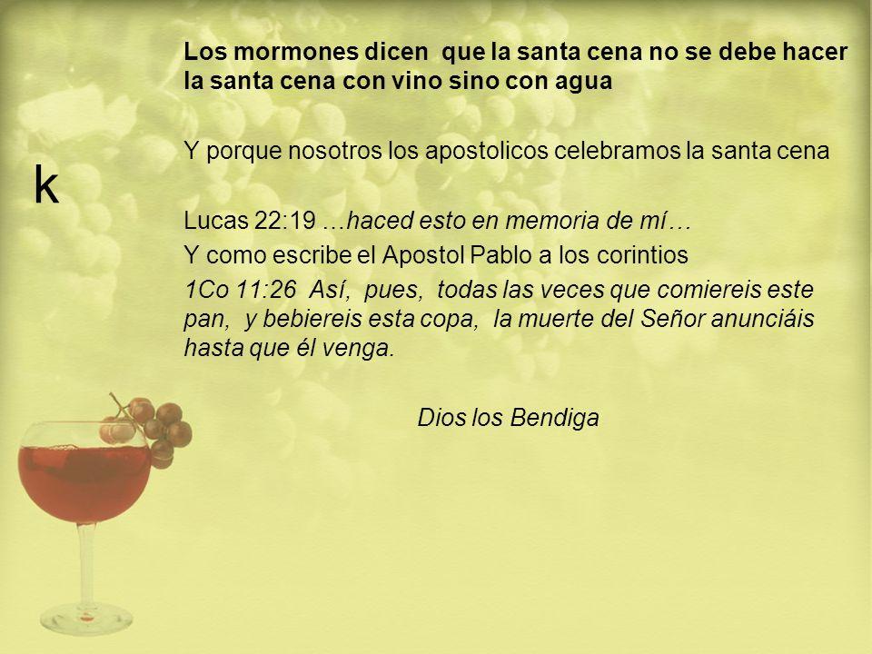 k Los mormones dicen que la santa cena no se debe hacer la santa cena con vino sino con agua.
