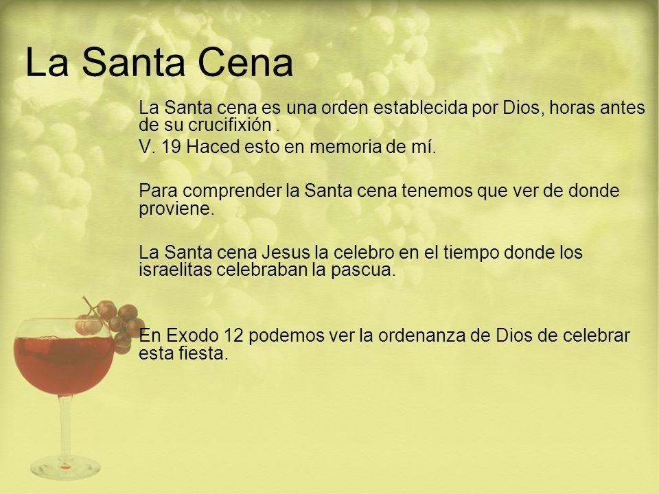La Santa Cena La Santa cena es una orden establecida por Dios, horas antes de su crucifixión . V. 19 Haced esto en memoria de mí.