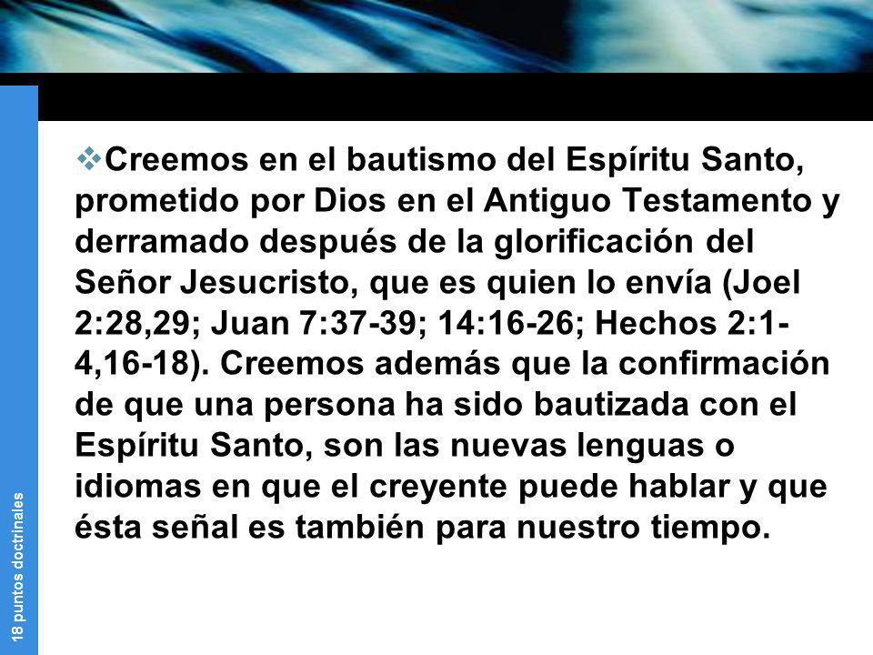 Creemos en el bautismo del Espíritu Santo, prometido por Dios en el Antiguo Testamento y derramado después de la glorificación del Señor Jesucristo, que es quien lo envía (Joel 2:28,29; Juan 7:37-39; 14:16-26; Hechos 2:1-4,16-18).
