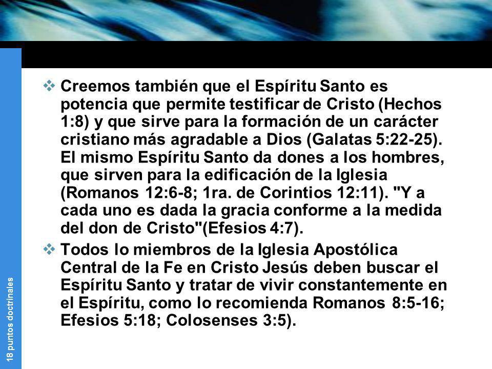 Creemos también que el Espíritu Santo es potencia que permite testificar de Cristo (Hechos 1:8) y que sirve para la formación de un carácter cristiano más agradable a Dios (Galatas 5:22-25). El mismo Espíritu Santo da dones a los hombres, que sirven para la edificación de la Iglesia (Romanos 12:6-8; 1ra. de Corintios 12:11). Y a cada uno es dada la gracia conforme a la medida del don de Cristo (Efesios 4:7).