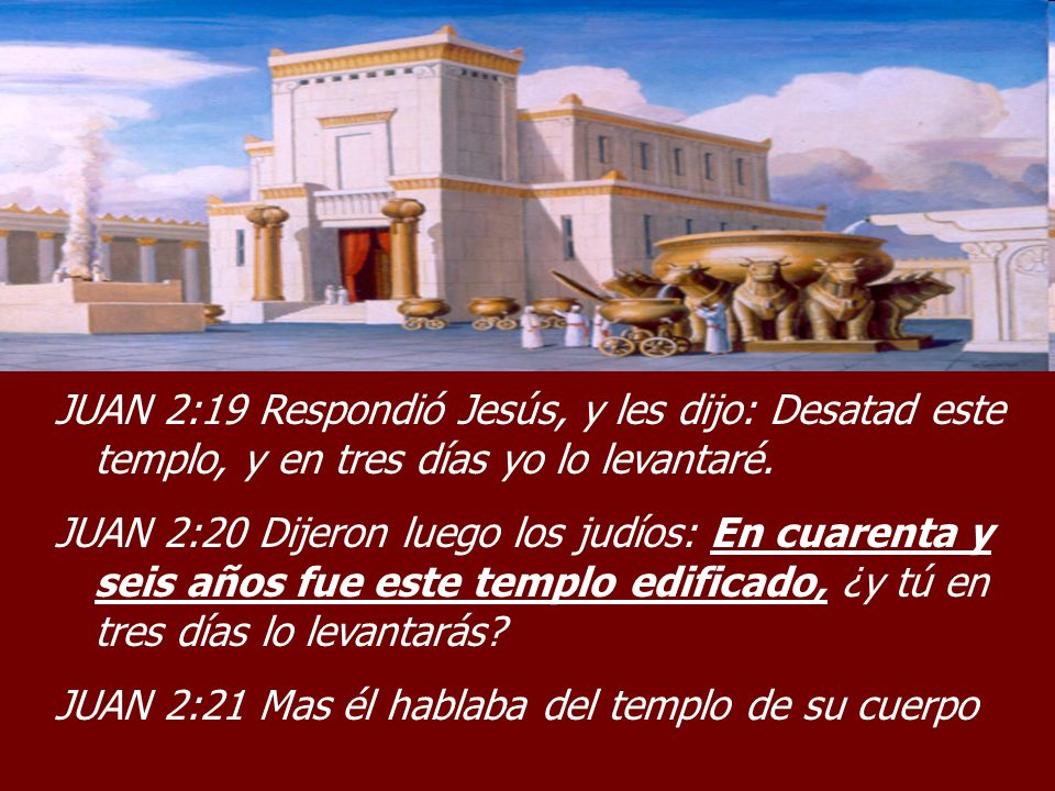 JUAN 2:19 Respondió Jesús, y les dijo: Desatad este templo, y en tres días yo lo levantaré.