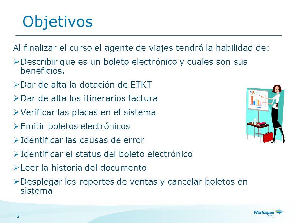 Objetivos Al finalizar el curso el agente de viajes tendrá la habilidad de: Describir que es un boleto electrónico y cuales son sus beneficios.