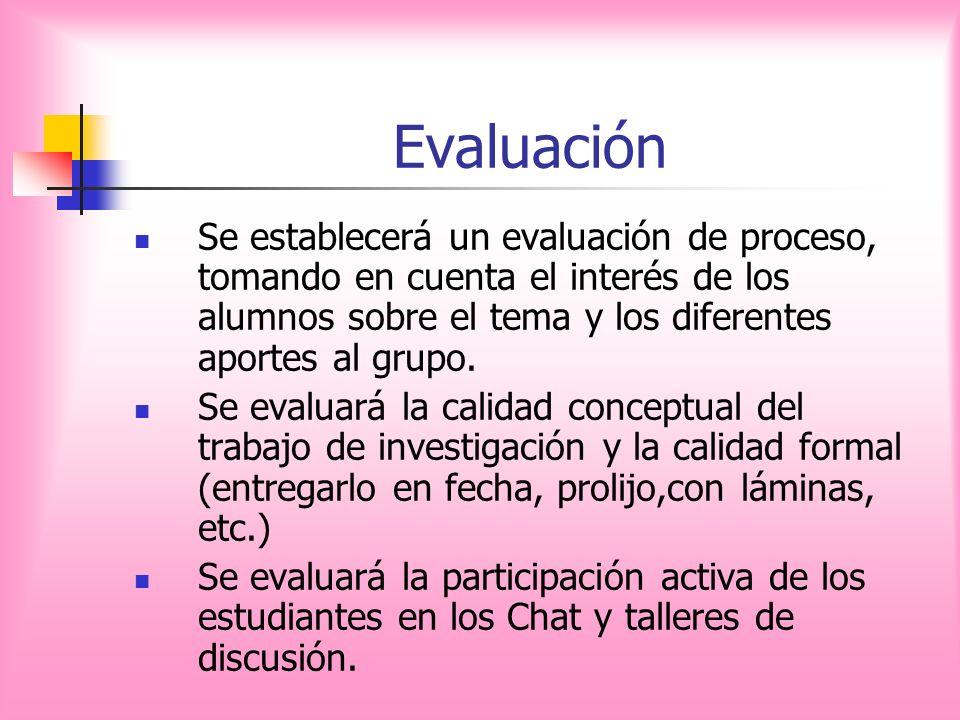 Evaluación Se establecerá un evaluación de proceso, tomando en cuenta el interés de los alumnos sobre el tema y los diferentes aportes al grupo.