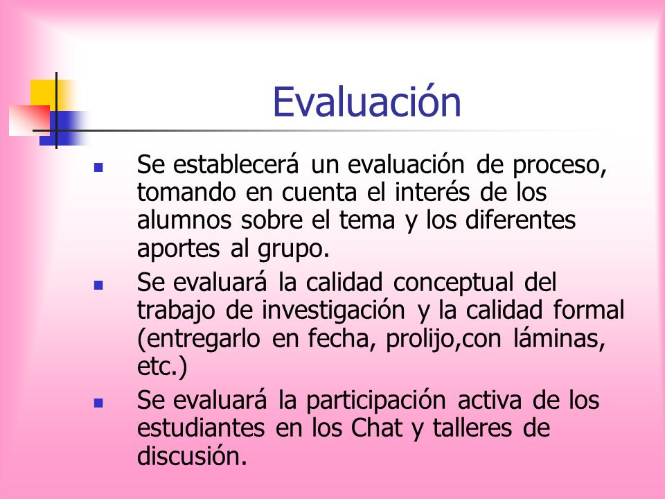 EvaluaciónSe establecerá un evaluación de proceso, tomando en cuenta el interés de los alumnos sobre el tema y los diferentes aportes al grupo.