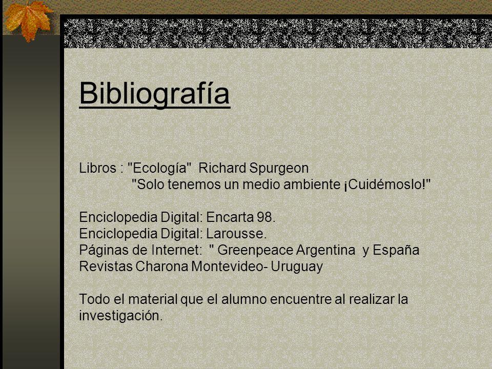 Bibliografía Libros : Ecología Richard Spurgeon Solo tenemos un medio ambiente ¡Cuidémoslo! Enciclopedia Digital: Encarta 98.
