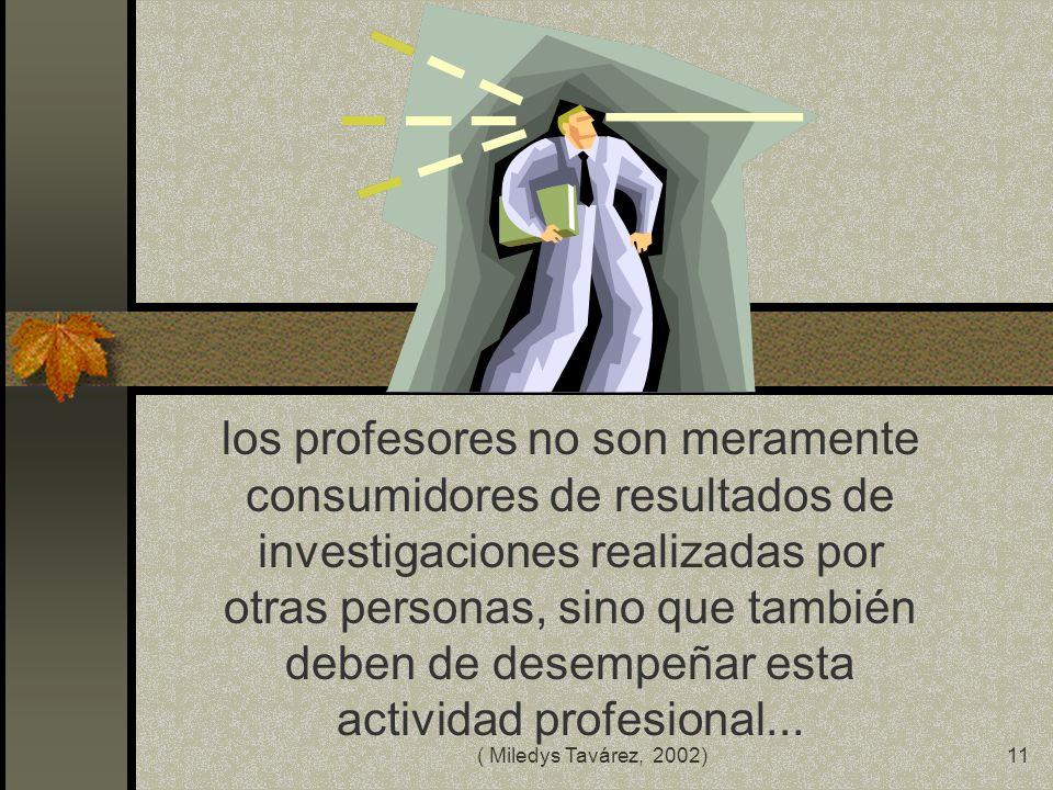 los profesores no son meramente consumidores de resultados de investigaciones realizadas por otras personas, sino que también deben de desempeñar esta actividad profesional...