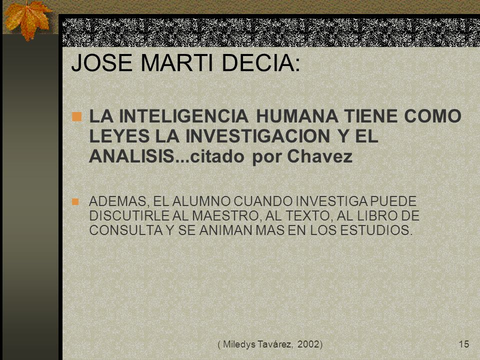 JOSE MARTI DECIA:LA INTELIGENCIA HUMANA TIENE COMO LEYES LA INVESTIGACION Y EL ANALISIS...citado por Chavez.