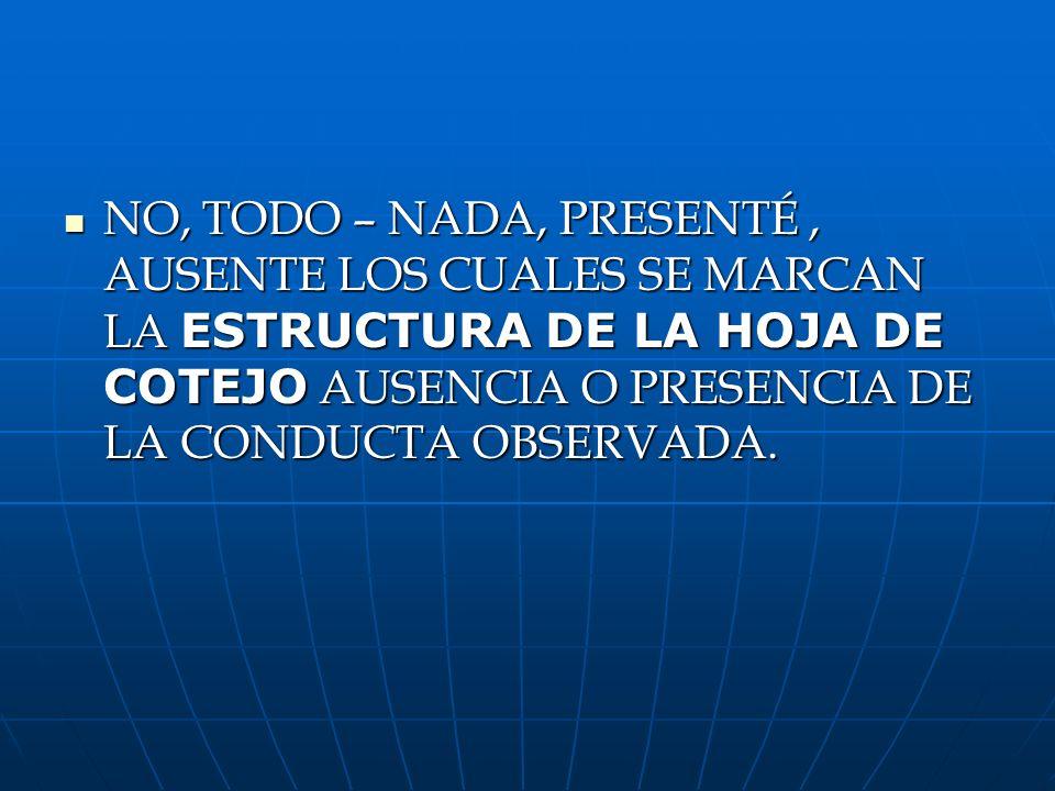 NO, TODO – NADA, PRESENTÉ , AUSENTE LOS CUALES SE MARCAN LA ESTRUCTURA DE LA HOJA DE COTEJO AUSENCIA O PRESENCIA DE LA CONDUCTA OBSERVADA.