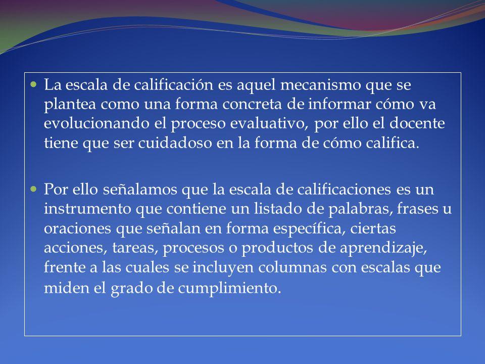 La escala de calificación es aquel mecanismo que se plantea como una forma concreta de informar cómo va evolucionando el proceso evaluativo, por ello el docente tiene que ser cuidadoso en la forma de cómo califica.
