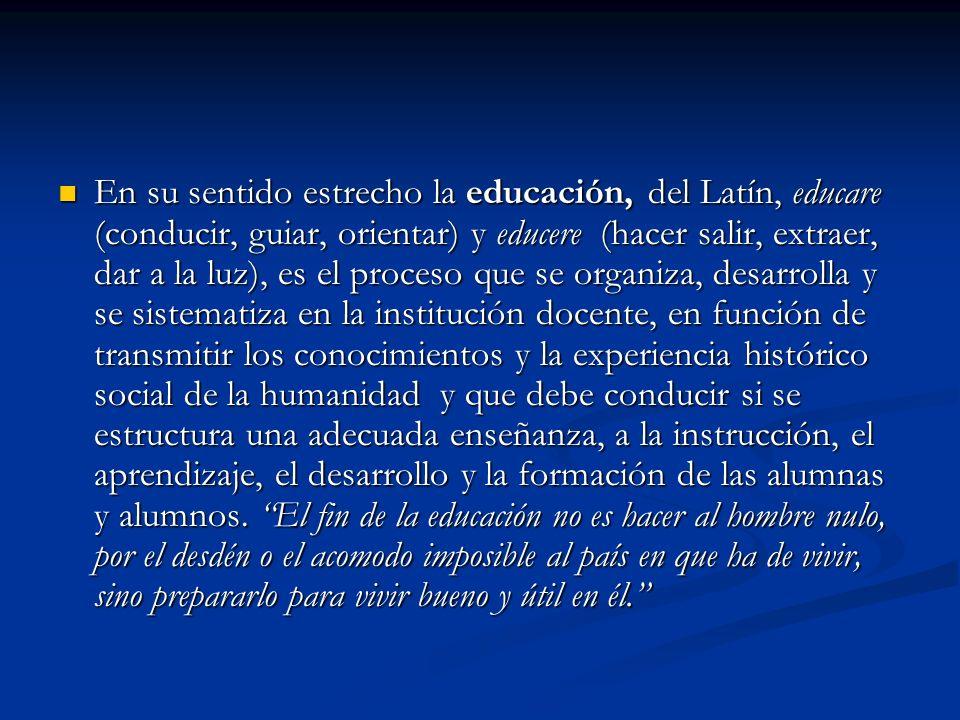 En su sentido estrecho la educación, del Latín, educare (conducir, guiar, orientar) y educere (hacer salir, extraer, dar a la luz), es el proceso que se organiza, desarrolla y se sistematiza en la institución docente, en función de transmitir los conocimientos y la experiencia histórico social de la humanidad y que debe conducir si se estructura una adecuada enseñanza, a la instrucción, el aprendizaje, el desarrollo y la formación de las alumnas y alumnos.