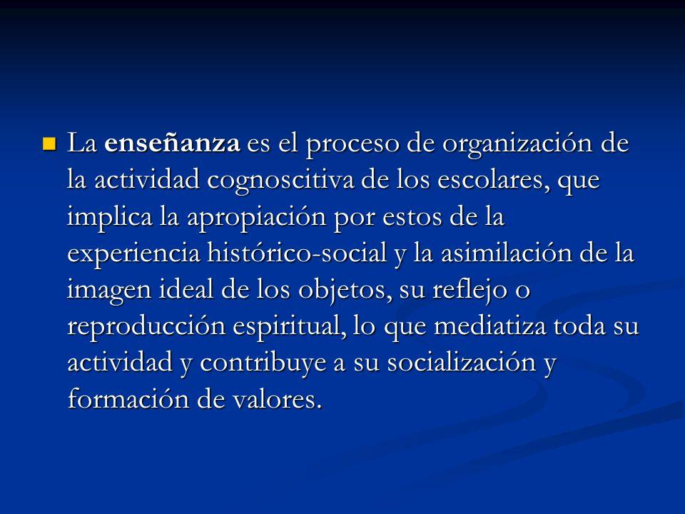 La enseñanza es el proceso de organización de la actividad cognoscitiva de los escolares, que implica la apropiación por estos de la experiencia histórico-social y la asimilación de la imagen ideal de los objetos, su reflejo o reproducción espiritual, lo que mediatiza toda su actividad y contribuye a su socialización y formación de valores.