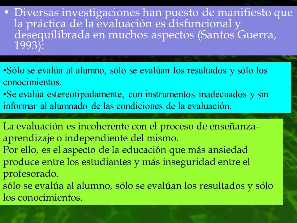 Diversas investigaciones han puesto de manifiesto que la práctica de la evaluación es disfuncional y desequilibrada en muchos aspectos (Santos Guerra, 1993):
