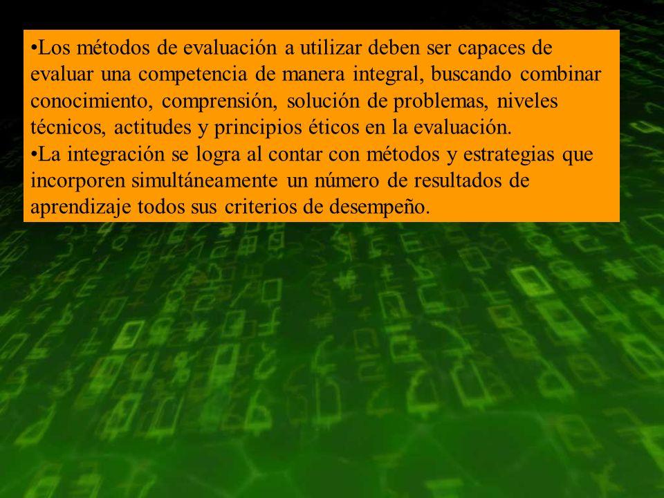 Los métodos de evaluación a utilizar deben ser capaces de evaluar una competencia de manera integral, buscando combinar conocimiento, comprensión, solución de problemas, niveles técnicos, actitudes y principios éticos en la evaluación.
