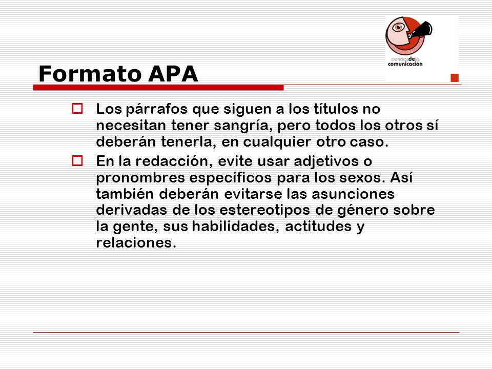 Formato APA Los párrafos que siguen a los títulos no necesitan tener sangría, pero todos los otros sí deberán tenerla, en cualquier otro caso.