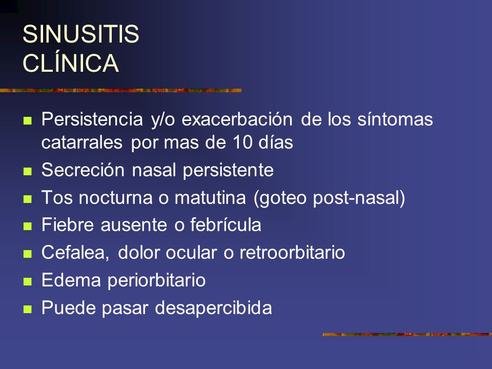 SINUSITIS CLÍNICA Persistencia y/o exacerbación de los síntomas catarrales por mas de 10 días. Secreción nasal persistente.
