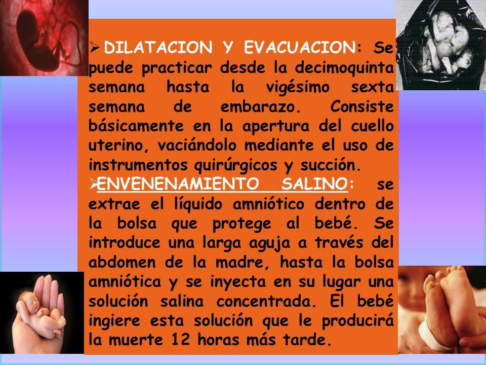 DILATACION Y EVACUACION: Se puede practicar desde la decimoquinta semana hasta la vigésimo sexta semana de embarazo. Consiste básicamente en la apertura del cuello uterino, vaciándolo mediante el uso de instrumentos quirúrgicos y succión.