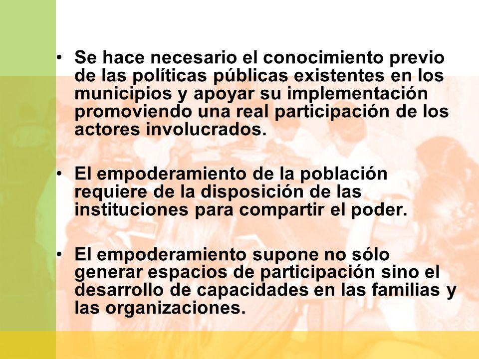 Se hace necesario el conocimiento previo de las políticas públicas existentes en los municipios y apoyar su implementación promoviendo una real participación de los actores involucrados.