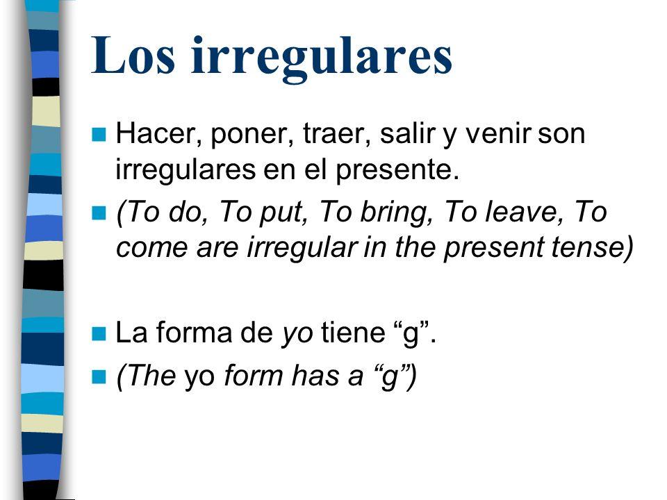 Los irregulares Hacer, poner, traer, salir y venir son irregulares en el presente.