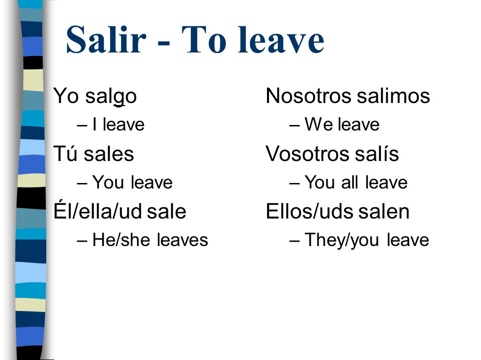 Salir - To leave Yo salgo Tú sales Él/ella/ud sale Nosotros salimos