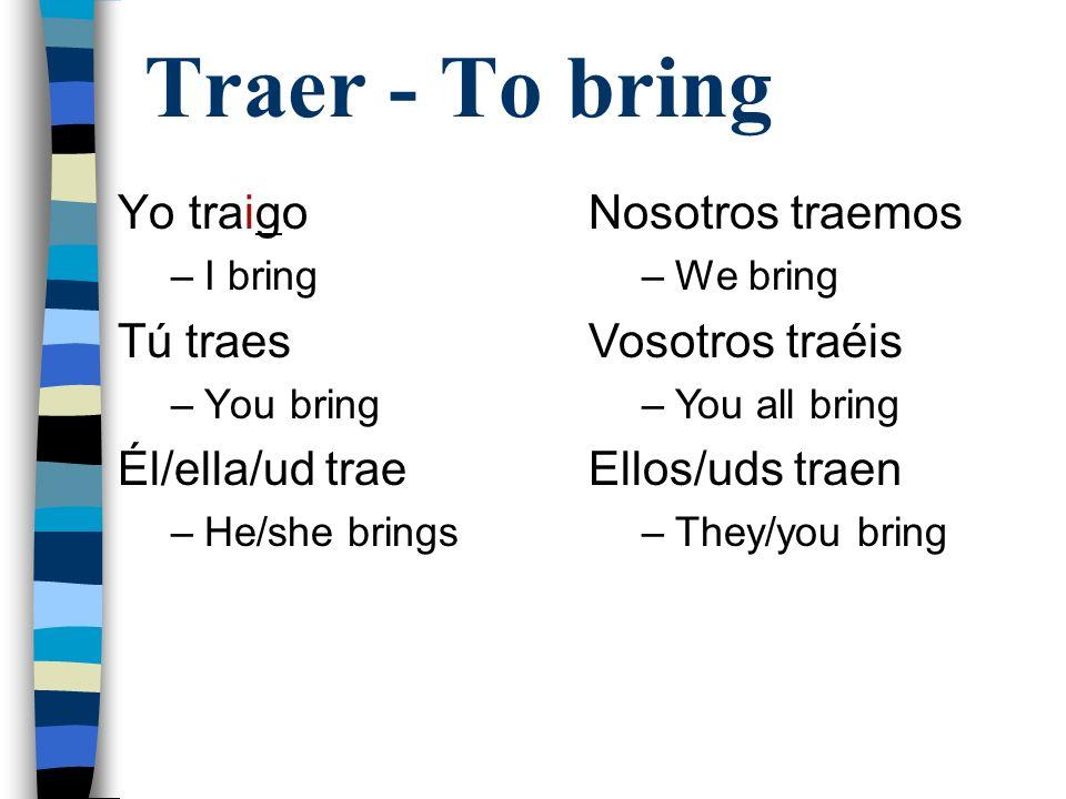 Traer - To bring Yo traigo Tú traes Él/ella/ud trae Nosotros traemos