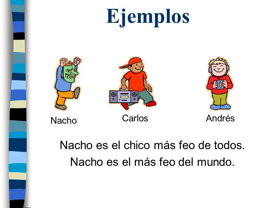 Ejemplos Nacho es el chico más feo de todos.