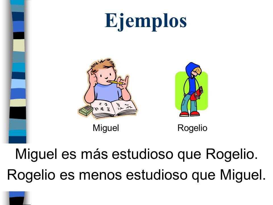 Ejemplos Miguel es más estudioso que Rogelio.