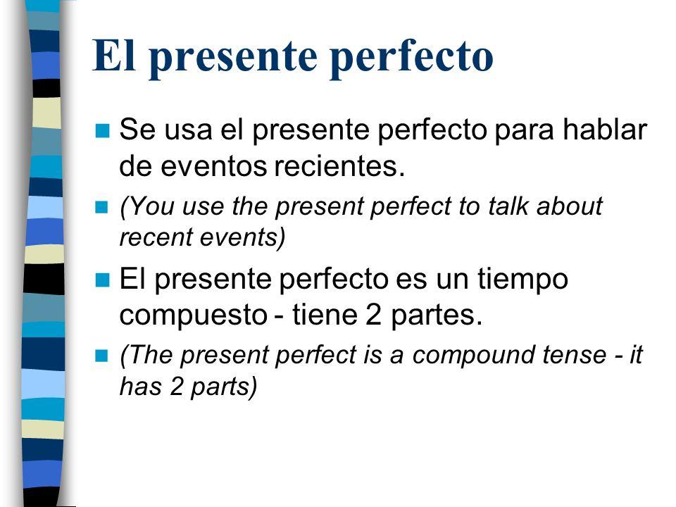 El presente perfecto Se usa el presente perfecto para hablar de eventos recientes. (You use the present perfect to talk about recent events)