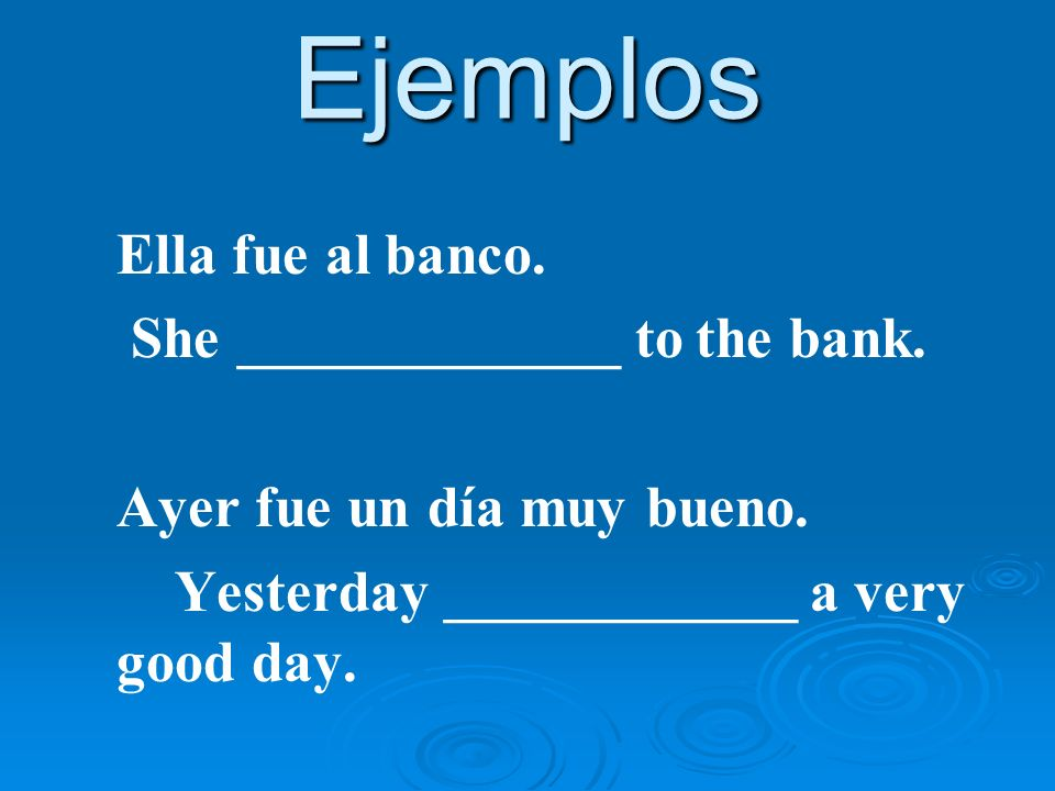Ejemplos Ella fue al banco. She _____________ to the bank.