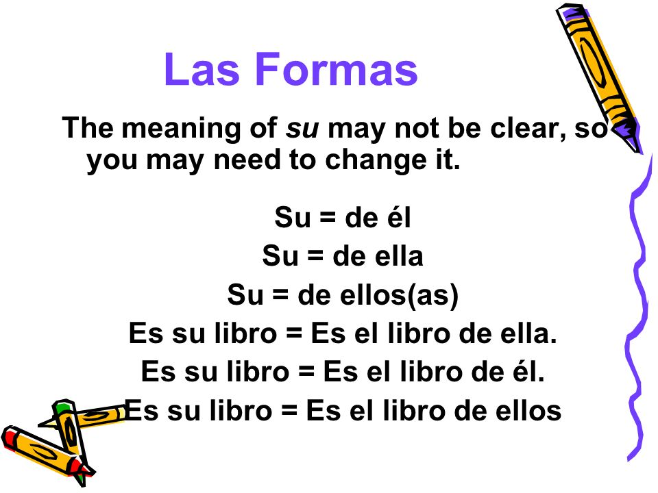 Las Formas The meaning of su may not be clear, so you may need to change it. Su = de él. Su = de ella.