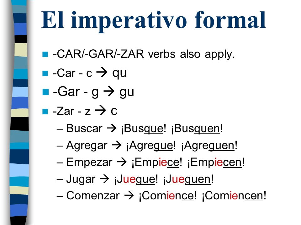El imperativo formal -Gar - g  gu -CAR/-GAR/-ZAR verbs also apply.
