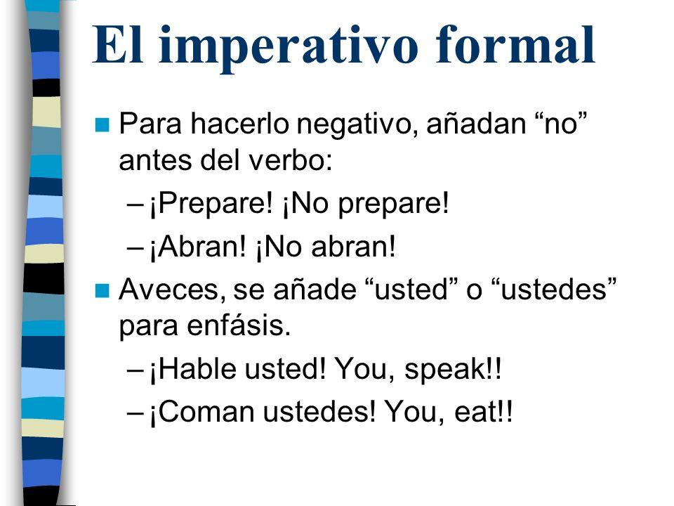El imperativo formal Para hacerlo negativo, añadan no antes del verbo: ¡Prepare! ¡No prepare! ¡Abran! ¡No abran!