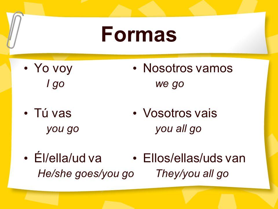 Formas Yo voy Tú vas Él/ella/ud va Nosotros vamos Vosotros vais