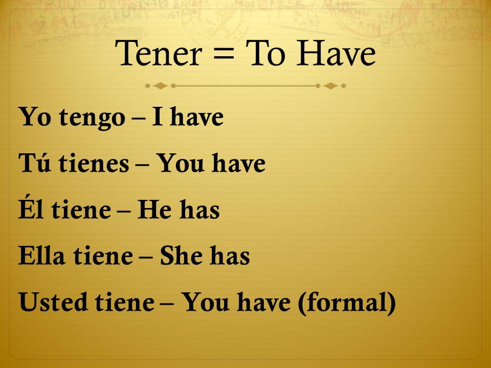 Tener = To Have Yo tengo – I have Tú tienes – You have Él tiene – He has Ella tiene – She has Usted tiene – You have (formal)