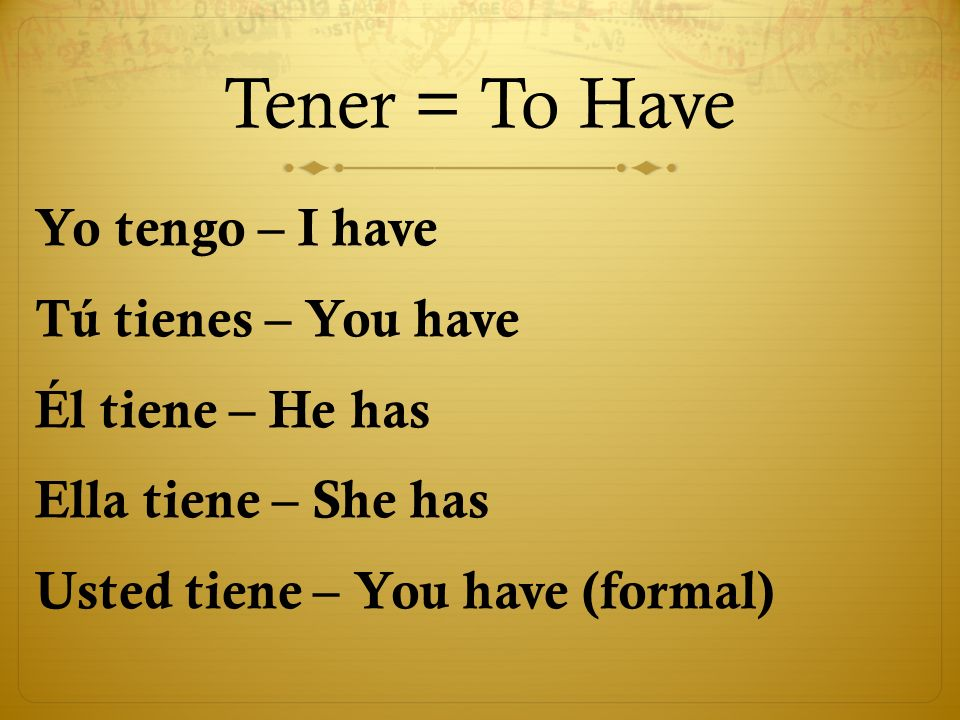 Tener = To HaveYo tengo – I have Tú tienes – You have Él tiene – He has Ella tiene – She has Usted tiene – You have (formal)
