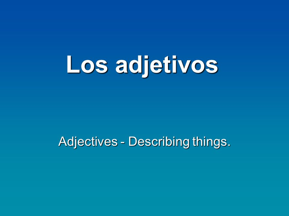 Adjectives - Describing things.