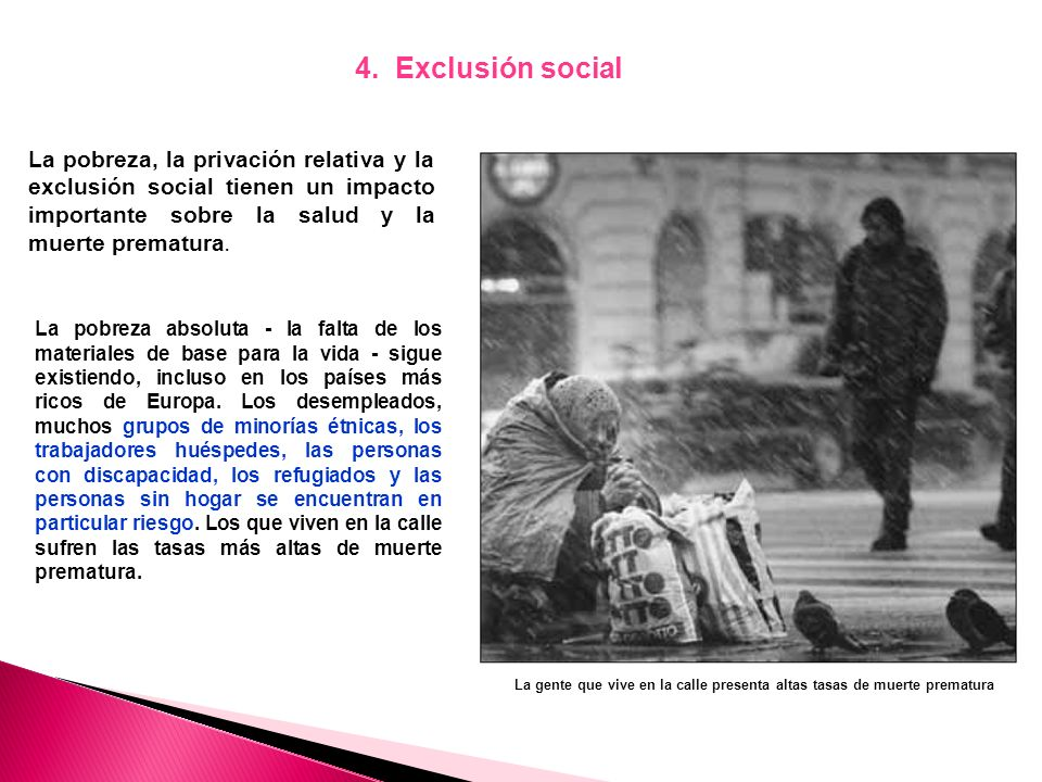 4. Exclusión social La pobreza, la privación relativa y la exclusión social tienen un impacto importante sobre la salud y la muerte prematura.