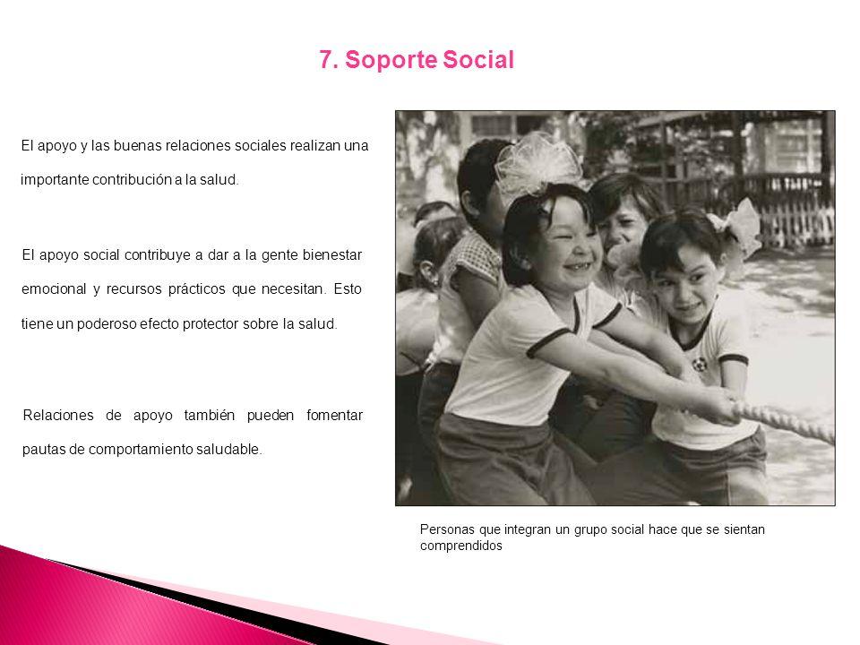 7. Soporte Social El apoyo y las buenas relaciones sociales realizan una importante contribución a la salud.