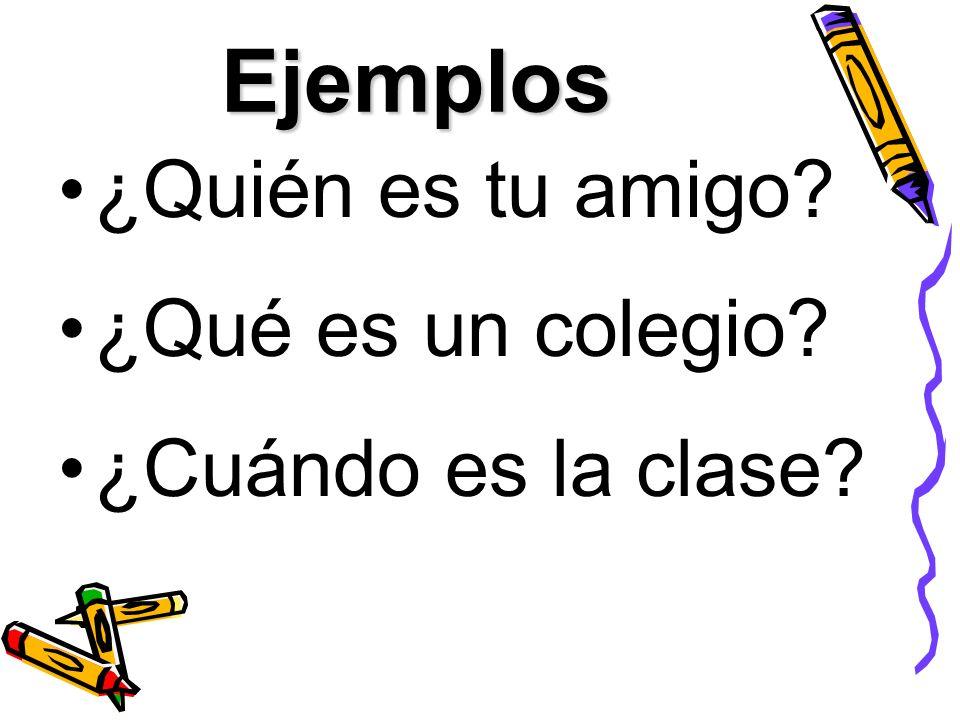 Ejemplos ¿Quién es tu amigo ¿Qué es un colegio ¿Cuándo es la clase
