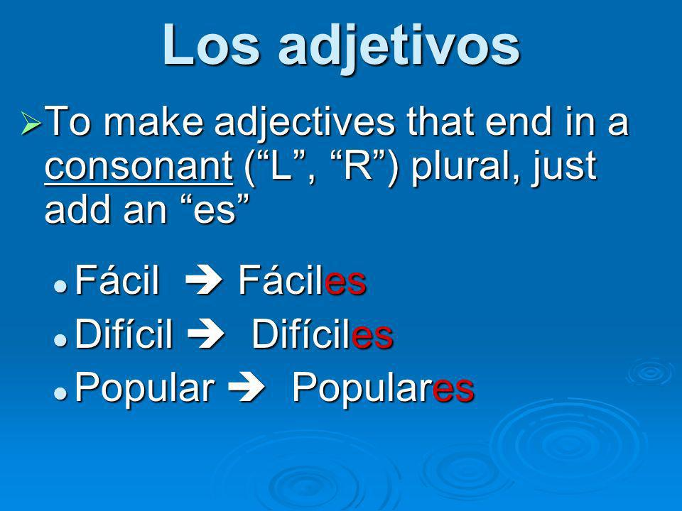 Los adjetivos To make adjectives that end in a consonant ( L , R ) plural, just add an es Fácil  Fáciles.