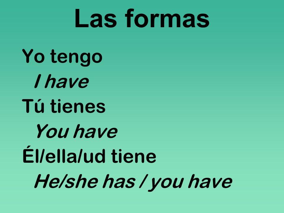 Las formas Yo tengo I have Tú tienes You have Él/ella/ud tiene