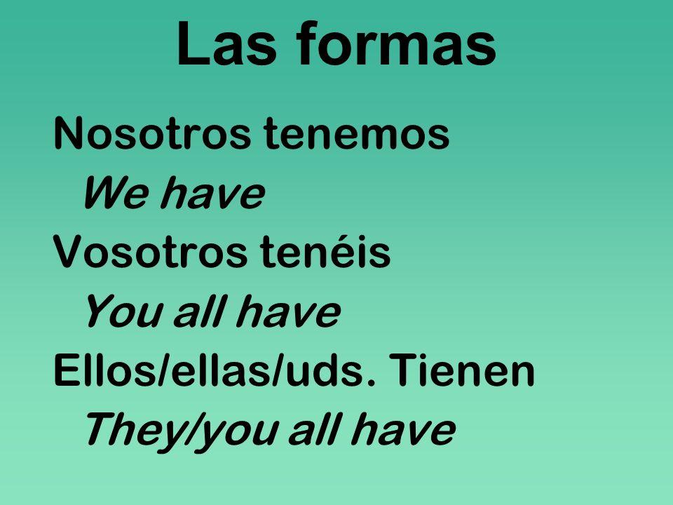 Las formas Nosotros tenemos We have Vosotros tenéis You all have