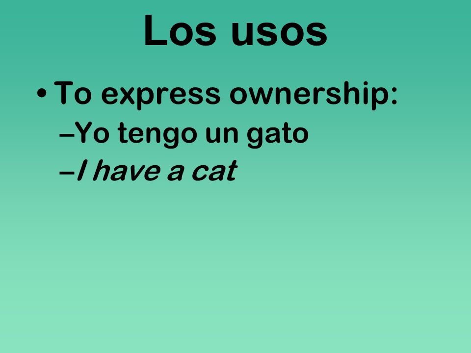Los usos To express ownership: Yo tengo un gato I have a cat