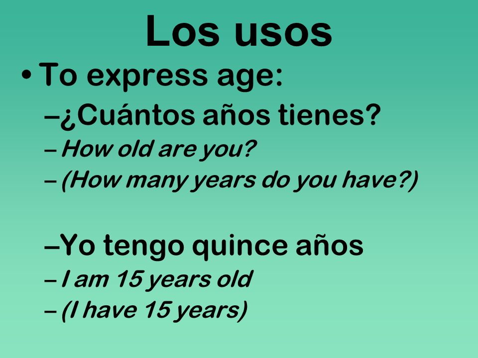Los usos To express age: ¿Cuántos años tienes Yo tengo quince años